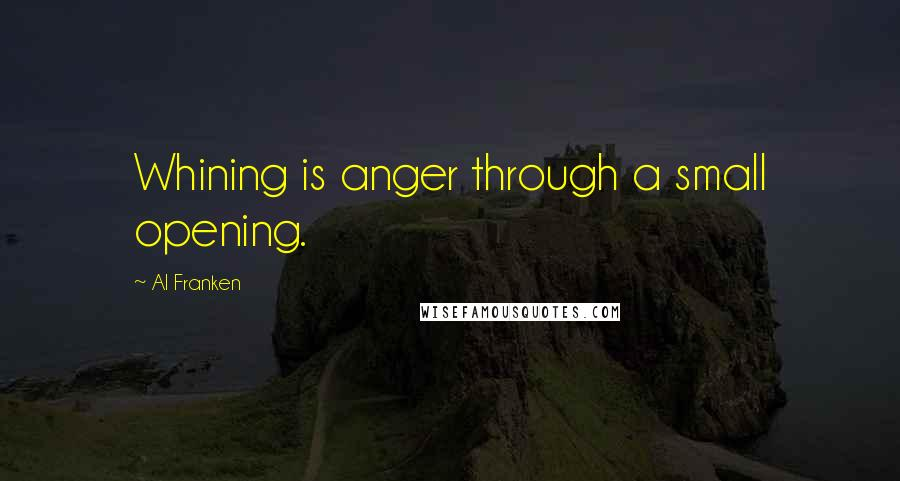 Al Franken quotes: Whining is anger through a small opening.