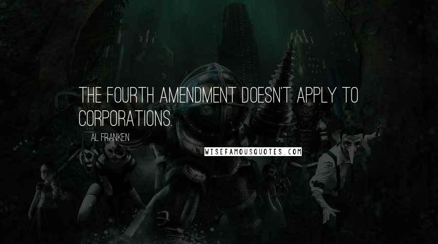 Al Franken quotes: The Fourth Amendment doesn't apply to corporations.