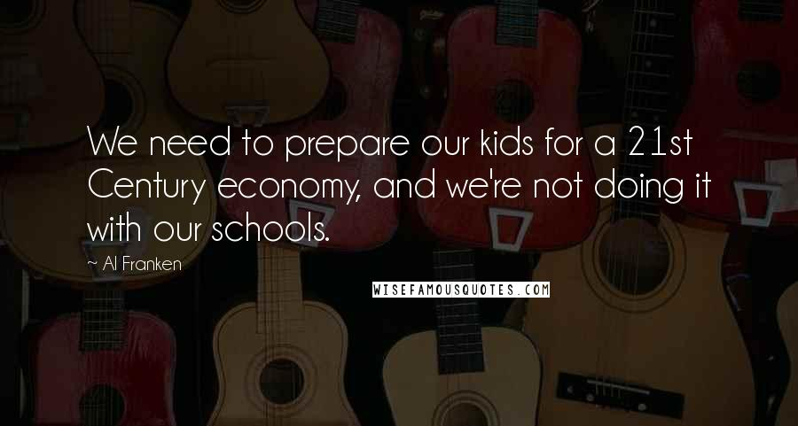 Al Franken quotes: We need to prepare our kids for a 21st Century economy, and we're not doing it with our schools.