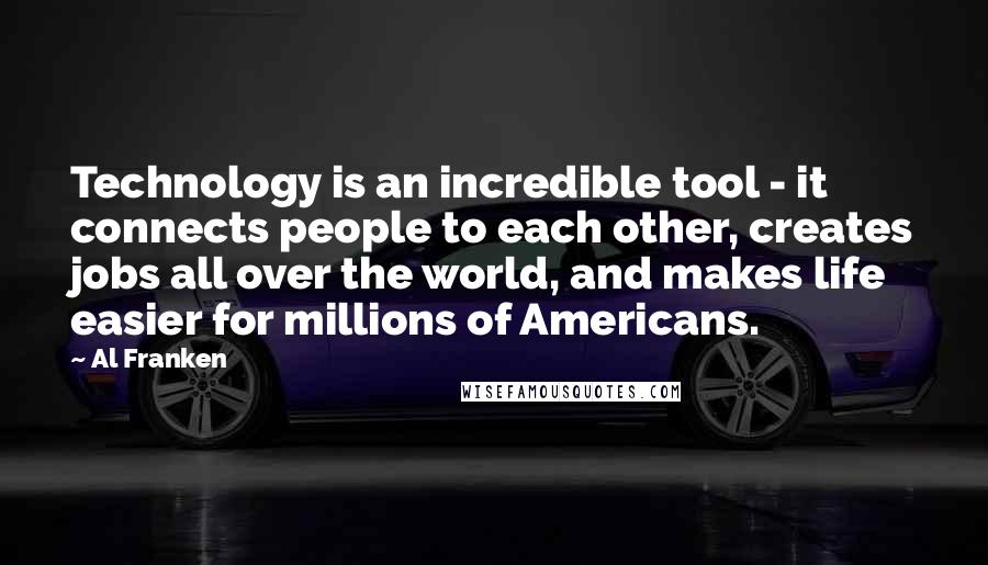 Al Franken quotes: Technology is an incredible tool - it connects people to each other, creates jobs all over the world, and makes life easier for millions of Americans.