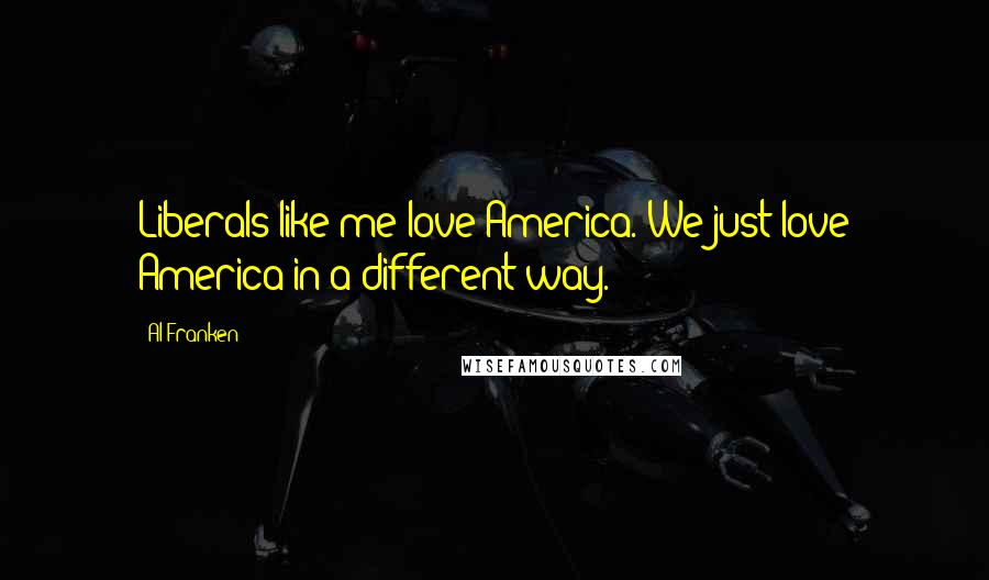 Al Franken quotes: Liberals like me love America. We just love America in a different way.