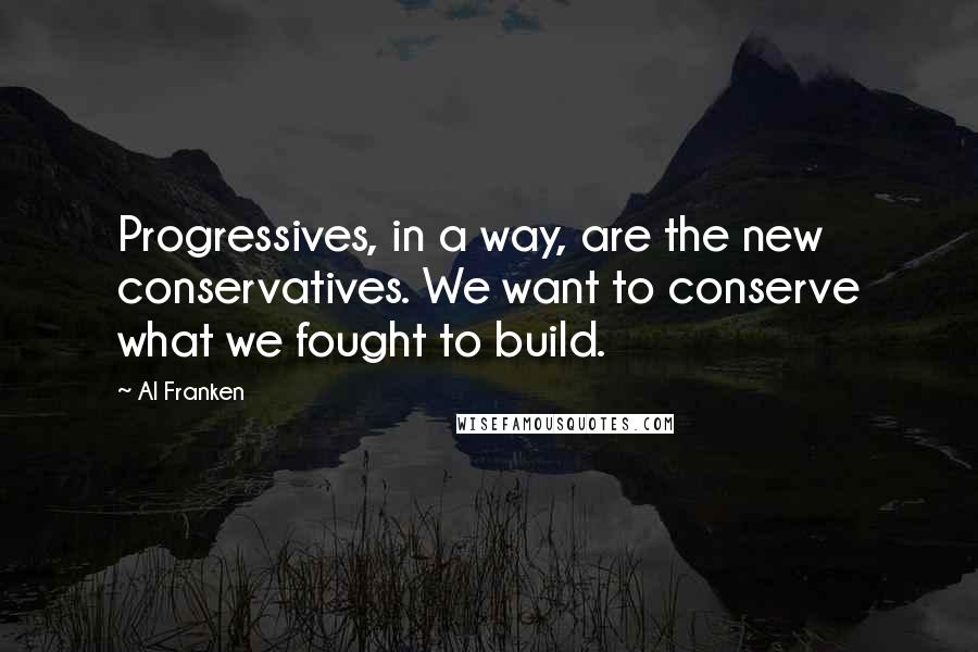 Al Franken quotes: Progressives, in a way, are the new conservatives. We want to conserve what we fought to build.