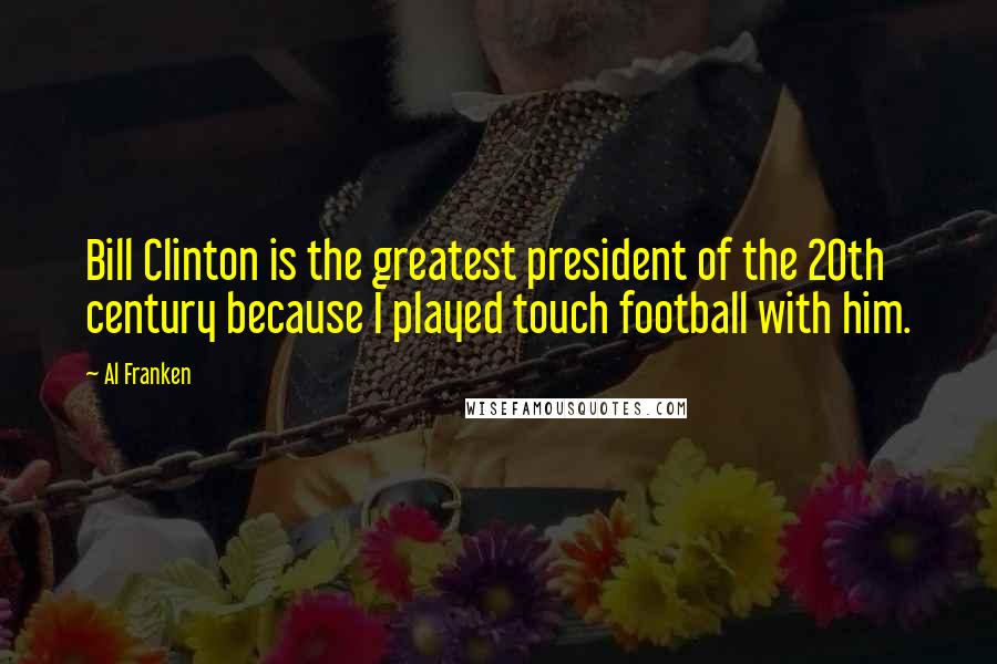 Al Franken quotes: Bill Clinton is the greatest president of the 20th century because I played touch football with him.