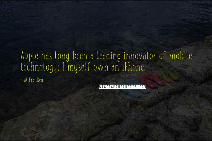 Al Franken quotes: Apple has long been a leading innovator of mobile technology; I myself own an iPhone.