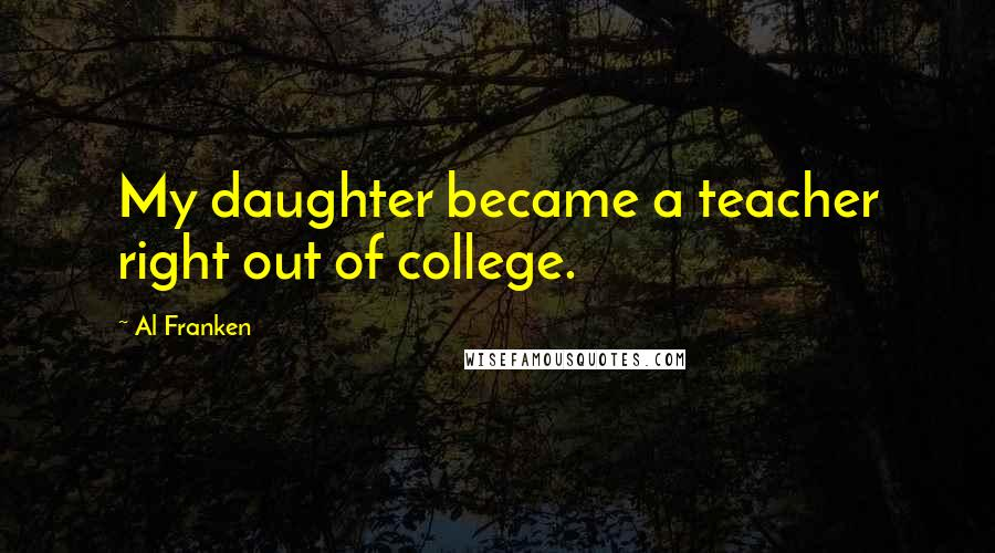 Al Franken quotes: My daughter became a teacher right out of college.