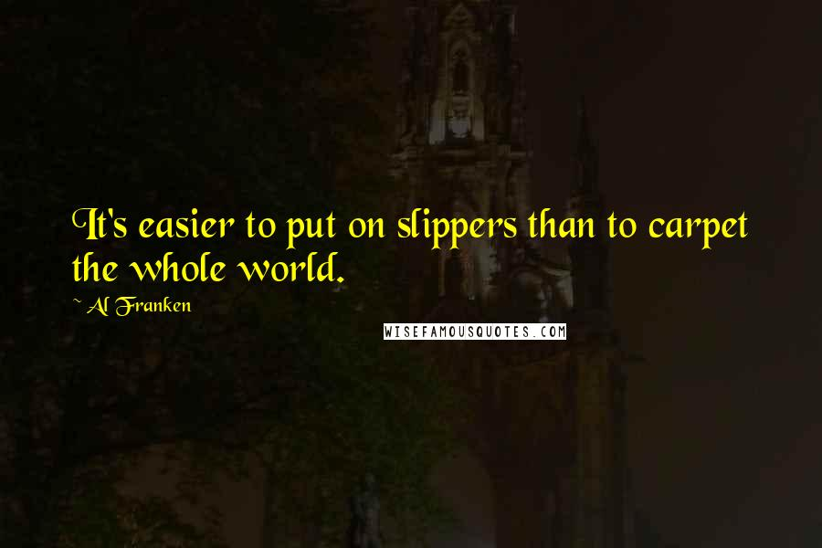 Al Franken quotes: It's easier to put on slippers than to carpet the whole world.