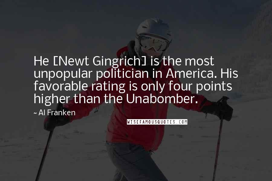 Al Franken quotes: He [Newt Gingrich] is the most unpopular politician in America. His favorable rating is only four points higher than the Unabomber.