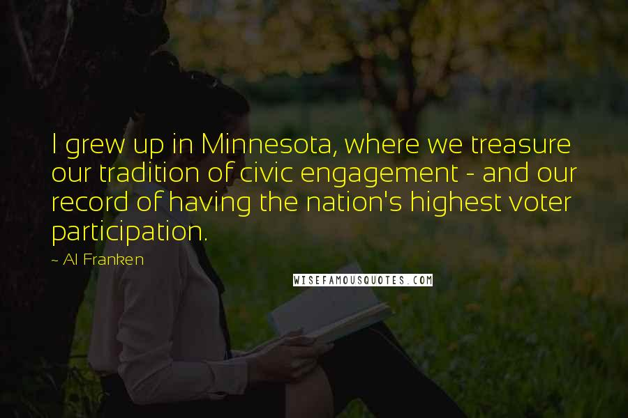 Al Franken quotes: I grew up in Minnesota, where we treasure our tradition of civic engagement - and our record of having the nation's highest voter participation.
