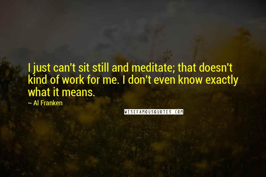 Al Franken quotes: I just can't sit still and meditate; that doesn't kind of work for me. I don't even know exactly what it means.