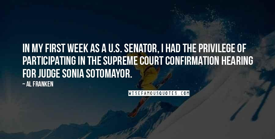 Al Franken quotes: In my first week as a U.S. senator, I had the privilege of participating in the Supreme Court confirmation hearing for Judge Sonia Sotomayor.