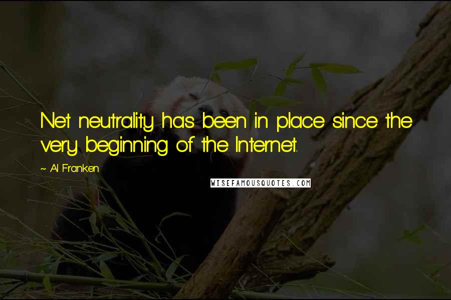 Al Franken quotes: Net neutrality has been in place since the very beginning of the Internet.