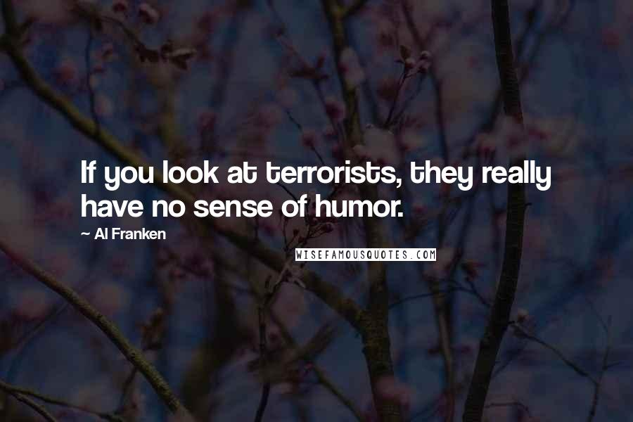 Al Franken quotes: If you look at terrorists, they really have no sense of humor.