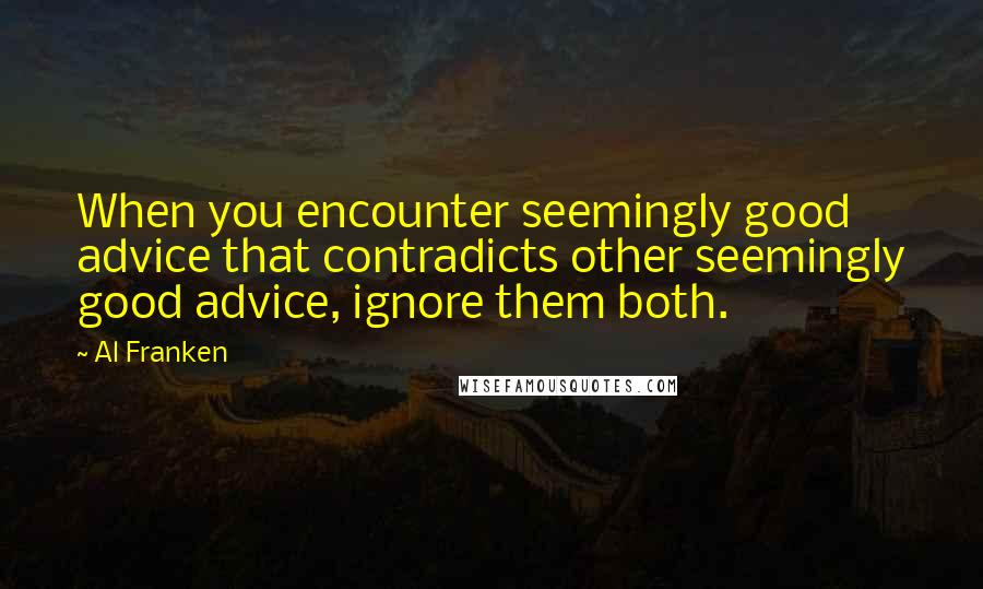 Al Franken quotes: When you encounter seemingly good advice that contradicts other seemingly good advice, ignore them both.