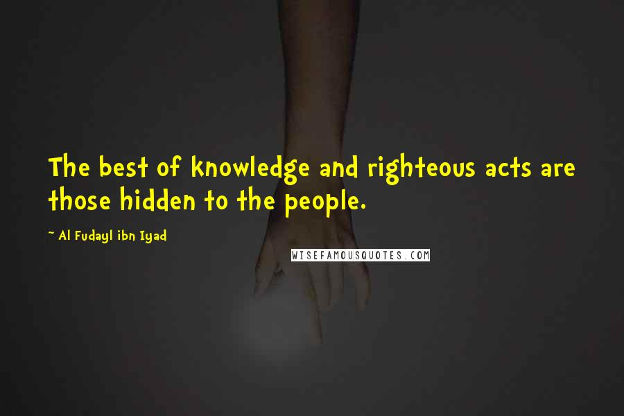 Al Fudayl Ibn Iyad quotes: The best of knowledge and righteous acts are those hidden to the people.