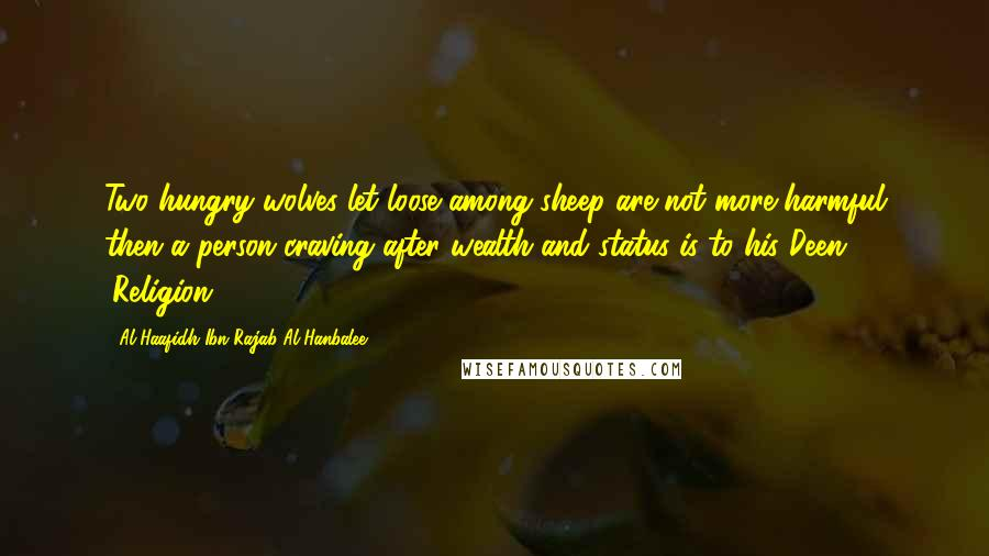 Al-Haafidh Ibn Rajab Al-Hanbalee quotes: Two hungry wolves let loose among sheep are not more harmful then a person craving after wealth and status is to his Deen (Religion).