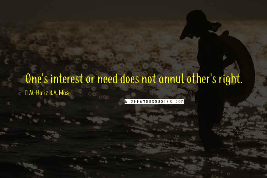 Al-Hafiz B.A. Masri quotes: One's interest or need does not annul other's right.