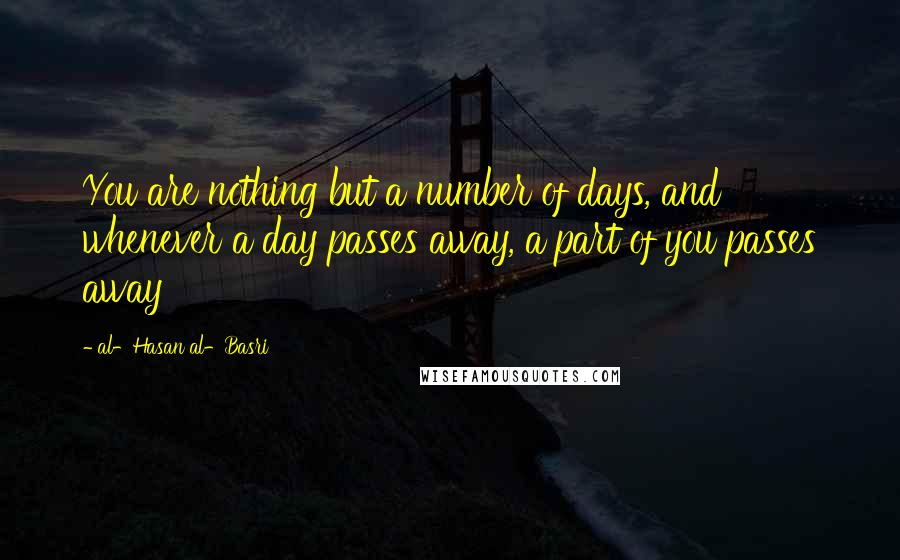 Al-Hasan Al-Basri quotes: You are nothing but a number of days, and whenever a day passes away, a part of you passes away
