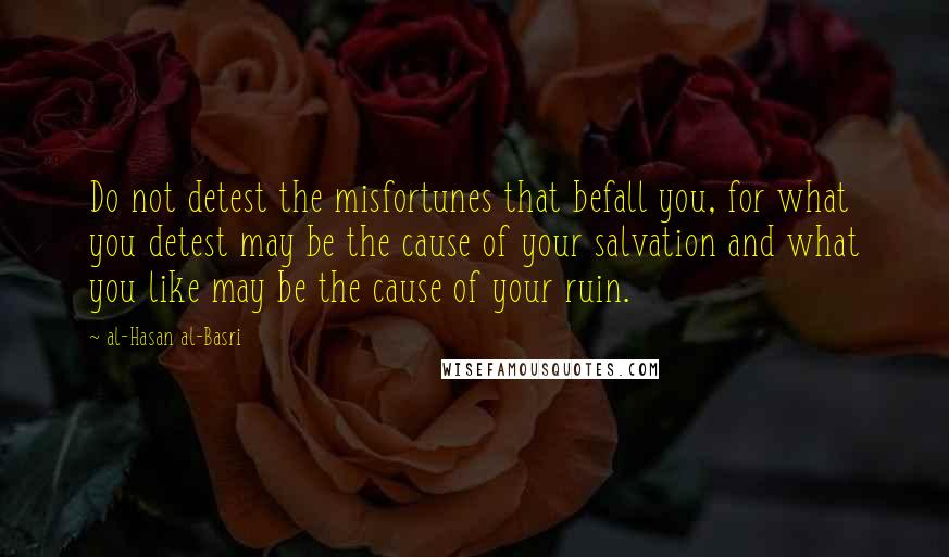 Al-Hasan Al-Basri quotes: Do not detest the misfortunes that befall you, for what you detest may be the cause of your salvation and what you like may be the cause of your ruin.