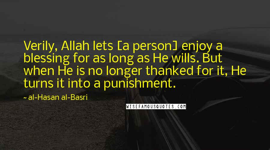 Al-Hasan Al-Basri quotes: Verily, Allah lets [a person] enjoy a blessing for as long as He wills. But when He is no longer thanked for it, He turns it into a punishment.