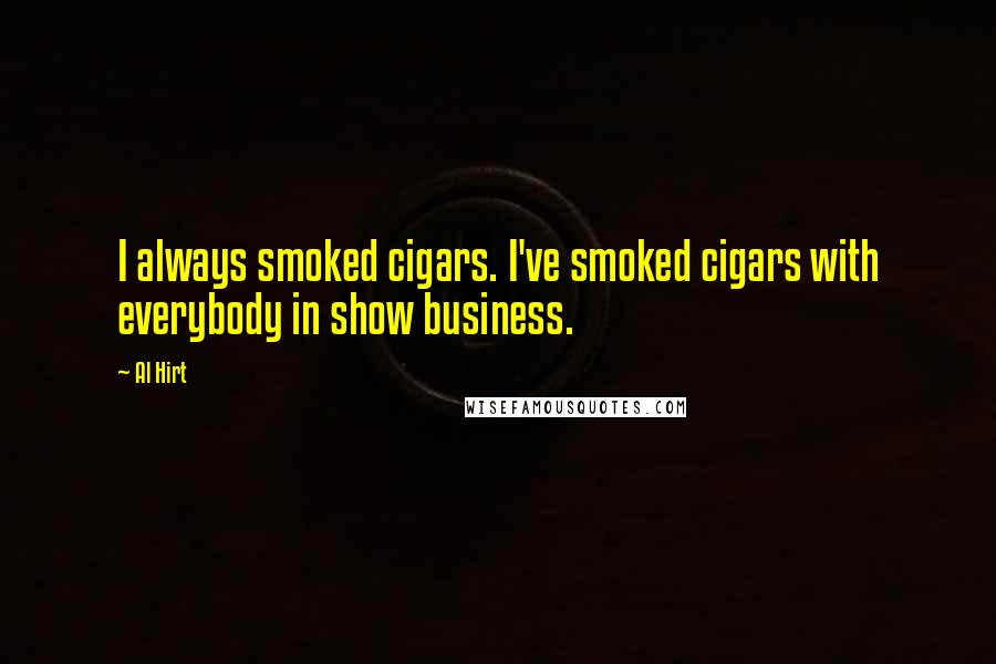 Al Hirt quotes: I always smoked cigars. I've smoked cigars with everybody in show business.