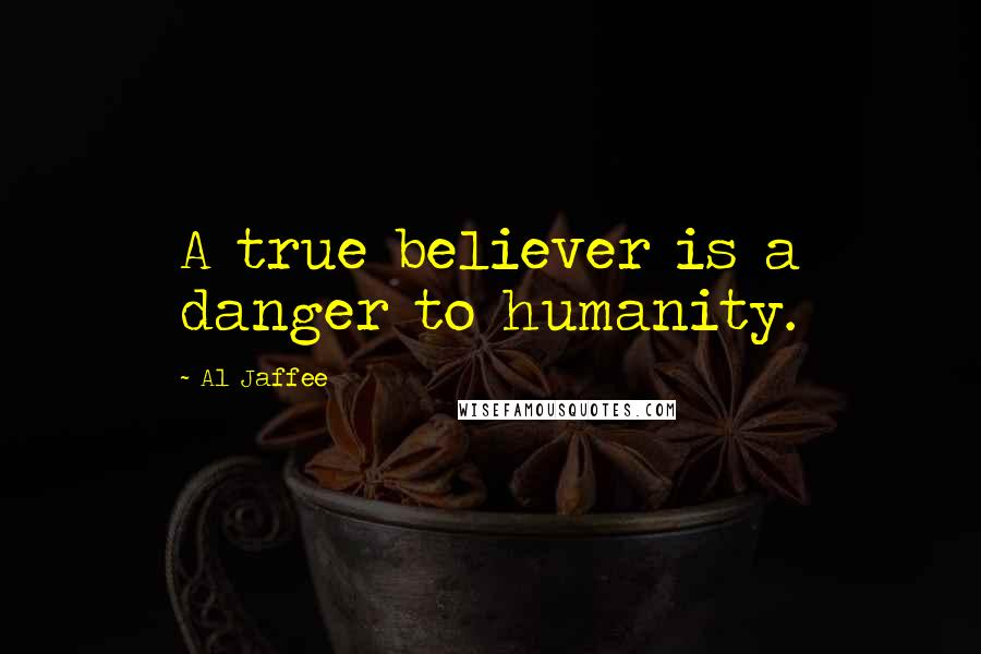 Al Jaffee quotes: A true believer is a danger to humanity.