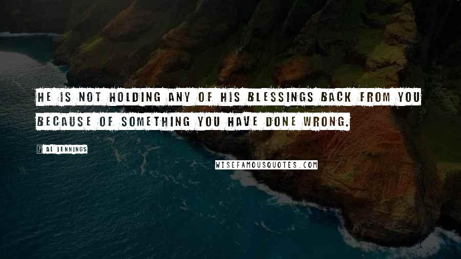 Al Jennings quotes: He is not holding any of His blessings back from you because of something you have done wrong.