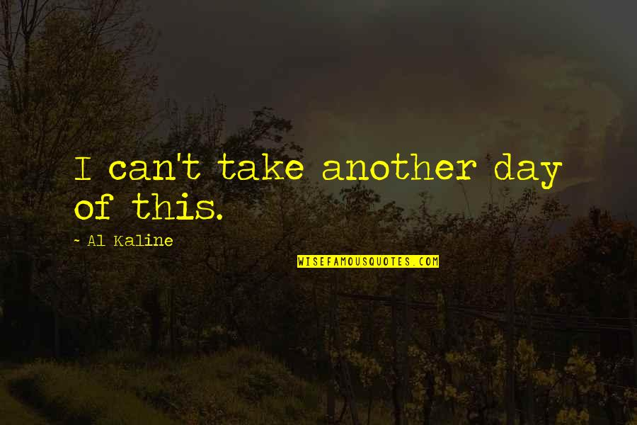 Al Kaline Quotes By Al Kaline: I can't take another day of this.
