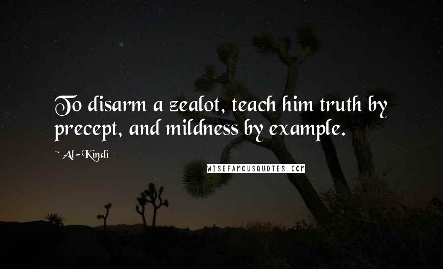Al-Kindi quotes: To disarm a zealot, teach him truth by precept, and mildness by example.