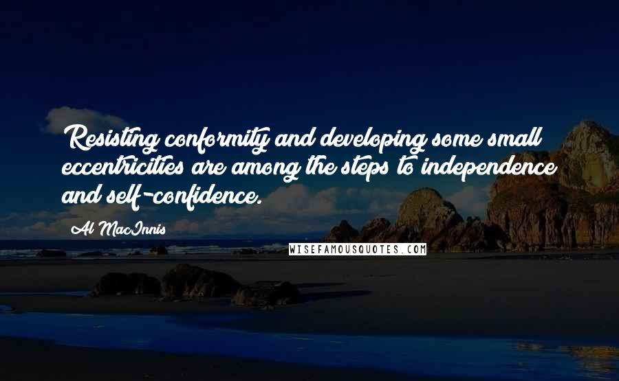 Al MacInnis quotes: Resisting conformity and developing some small eccentricities are among the steps to independence and self-confidence.