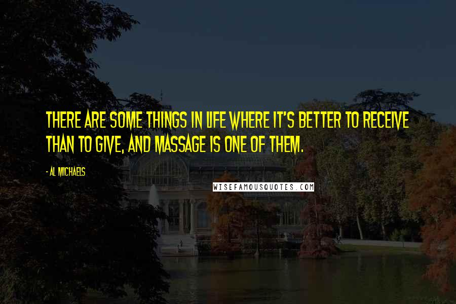 Al Michaels quotes: There are some things in life where it's better to receive than to give, and massage is one of them.