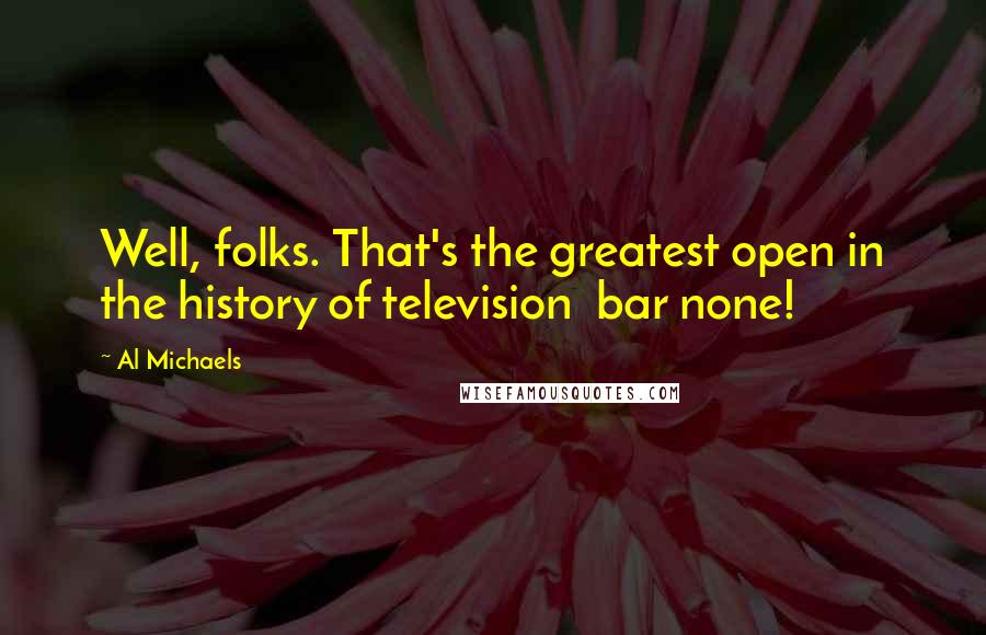 Al Michaels quotes: Well, folks. That's the greatest open in the history of television bar none!