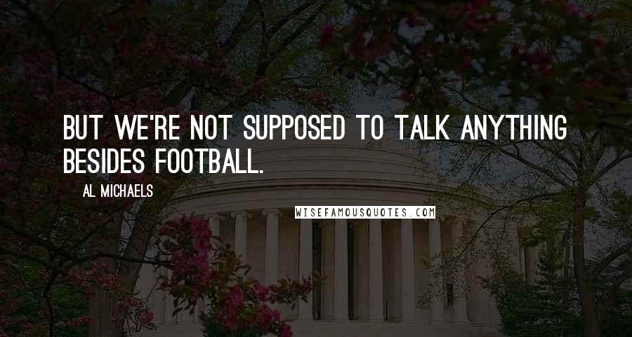 Al Michaels quotes: But we're not supposed to talk anything besides football.