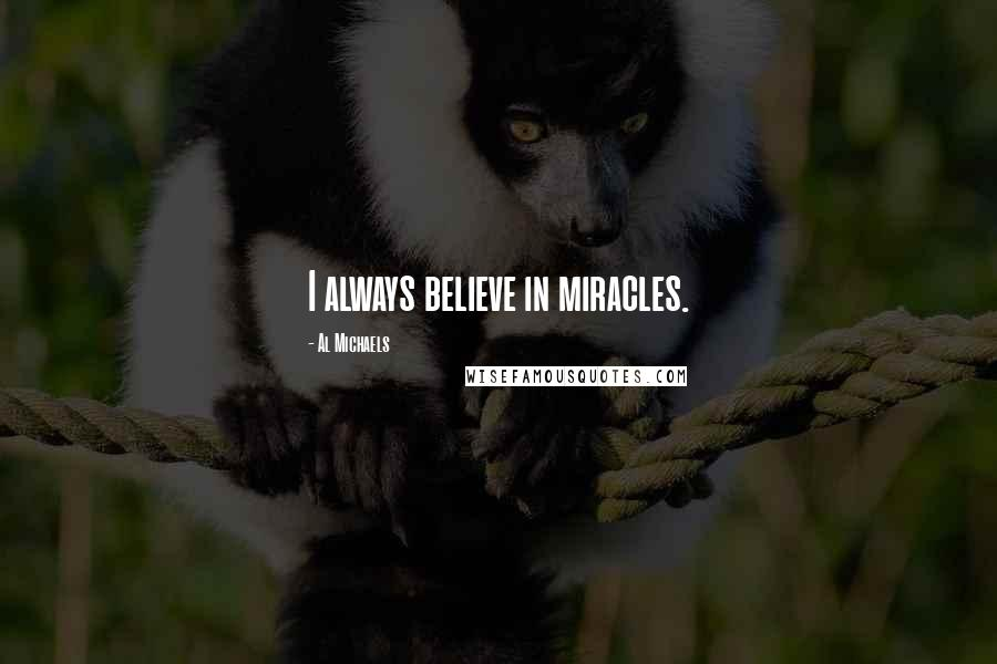 Al Michaels quotes: I always believe in miracles.
