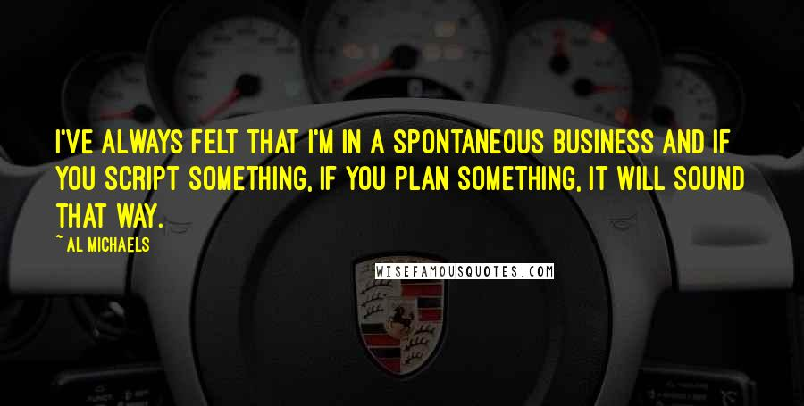 Al Michaels quotes: I've always felt that I'm in a spontaneous business and if you script something, if you plan something, it will sound that way.
