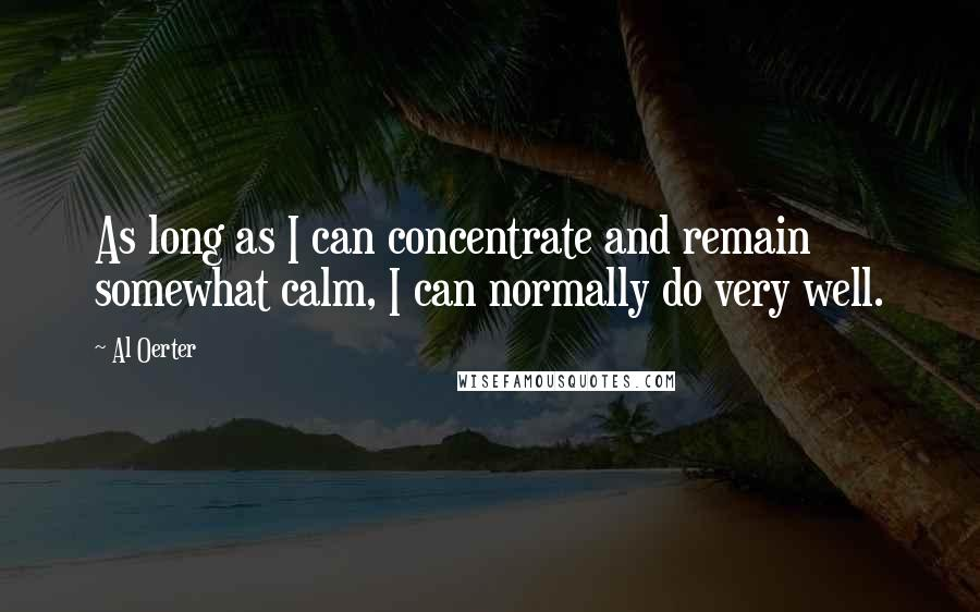 Al Oerter quotes: As long as I can concentrate and remain somewhat calm, I can normally do very well.