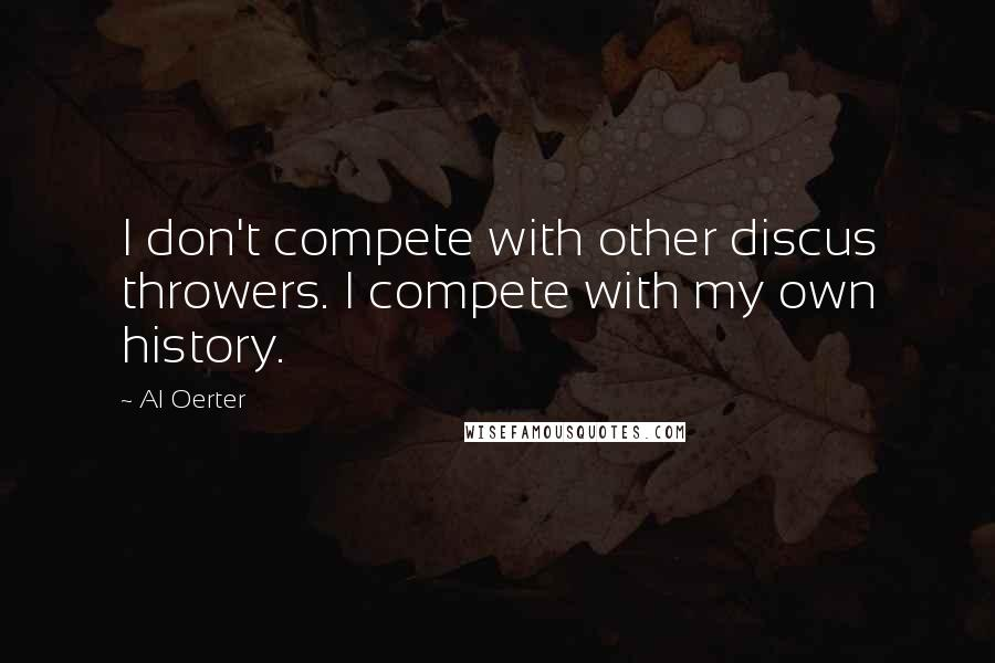 Al Oerter quotes: I don't compete with other discus throwers. I compete with my own history.