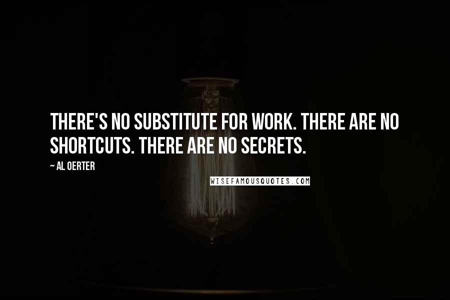 Al Oerter quotes: There's no substitute for work. There are no shortcuts. There are no secrets.