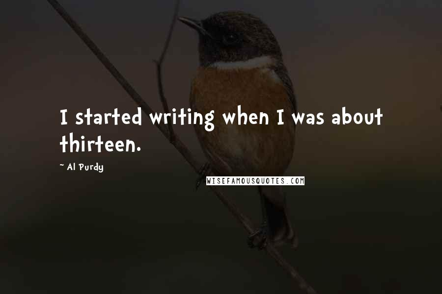 Al Purdy quotes: I started writing when I was about thirteen.