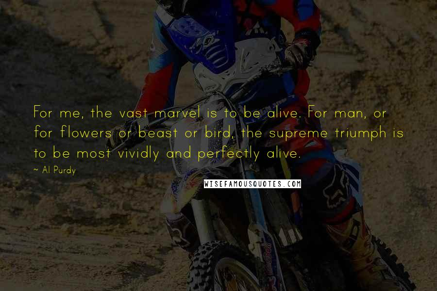 Al Purdy quotes: For me, the vast marvel is to be alive. For man, or for flowers or beast or bird, the supreme triumph is to be most vividly and perfectly alive.