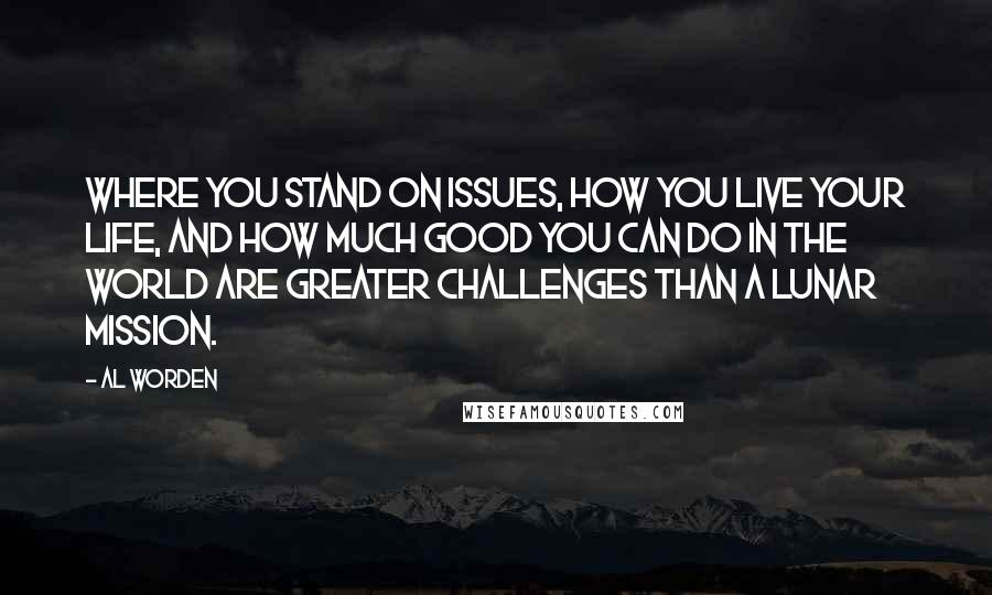 Al Worden quotes: Where you stand on issues, how you live your life, and how much good you can do in the world are greater challenges than a lunar mission.