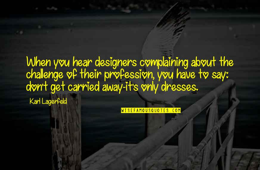Ala Eh Quotes By Karl Lagerfeld: When you hear designers complaining about the challenge