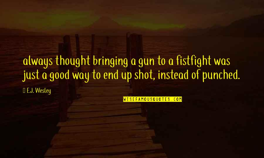 Ala Mala Movie Quotes By E.J. Wesley: always thought bringing a gun to a fistfight