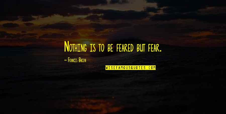 Ala Mala Movie Quotes By Francis Bacon: Nothing is to be feared but fear.