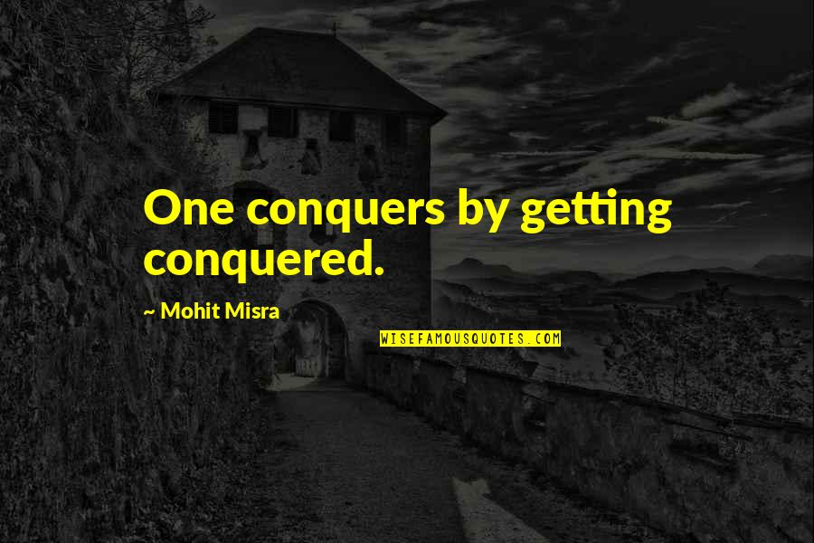 Alabaster Quotes By Mohit Misra: One conquers by getting conquered.