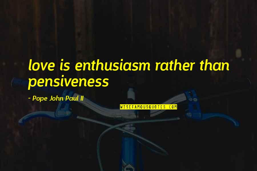 Alabaster Quotes By Pope John Paul II: love is enthusiasm rather than pensiveness