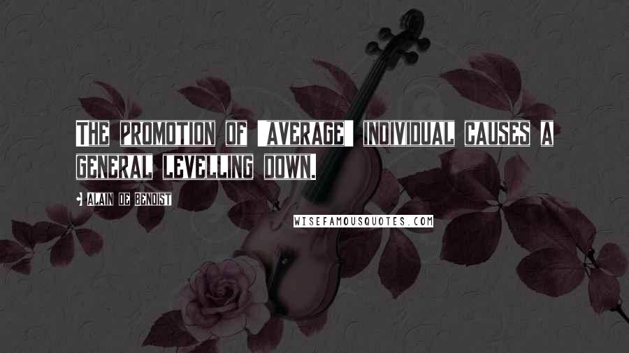 Alain De Benoist quotes: The promotion of 'average' individual causes a general levelling down.
