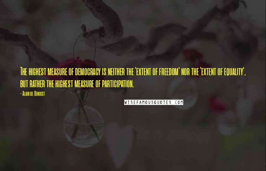 Alain De Benoist quotes: The highest measure of democracy is neither the 'extent of freedom' nor the 'extent of equality', but rather the highest measure of participation.