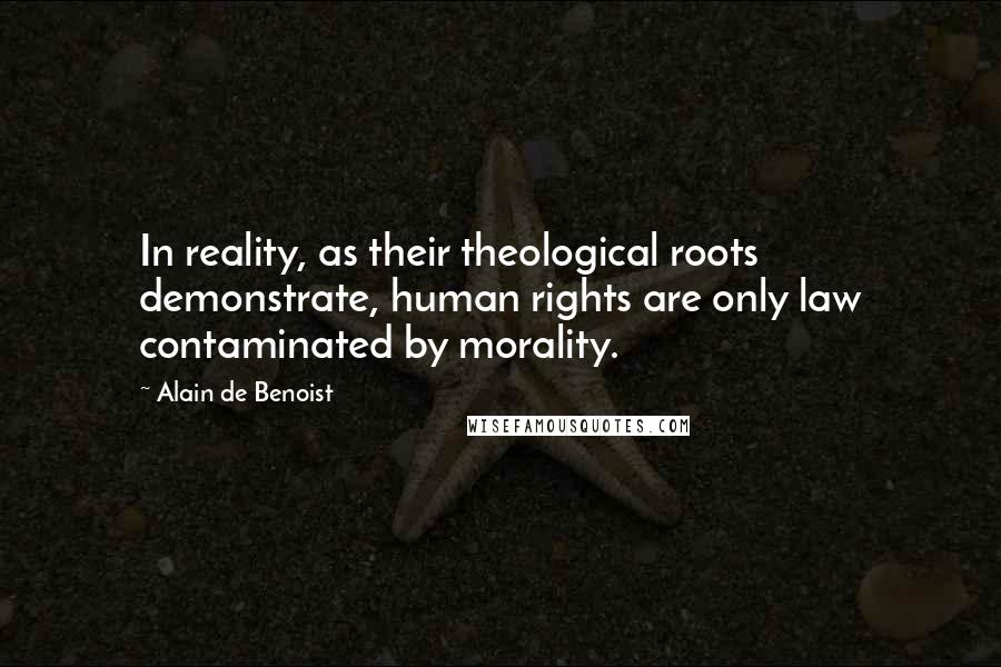 Alain De Benoist quotes: In reality, as their theological roots demonstrate, human rights are only law contaminated by morality.