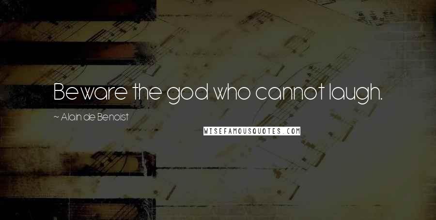 Alain De Benoist quotes: Beware the god who cannot laugh.
