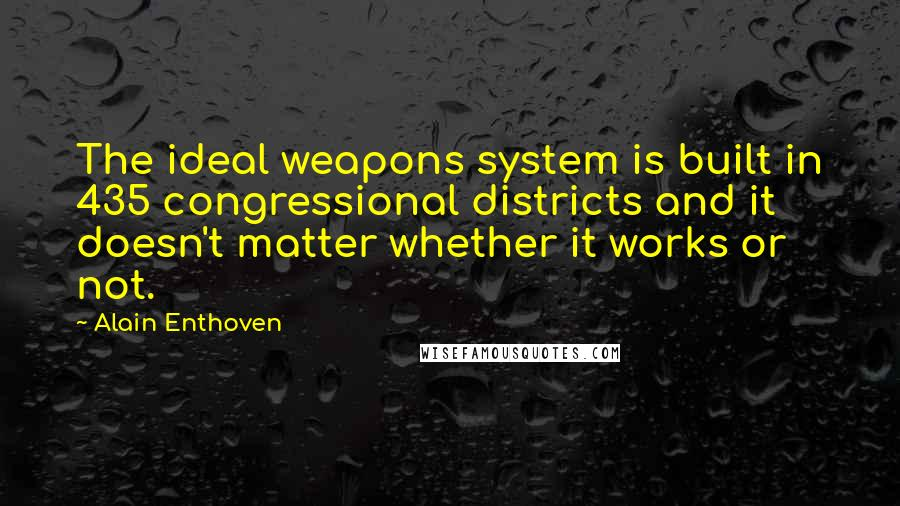 Alain Enthoven quotes: The ideal weapons system is built in 435 congressional districts and it doesn't matter whether it works or not.